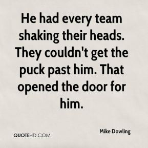Mike Dowling  - He had every team shaking their heads. They couldn't get the puck past him. That opened the door for him.