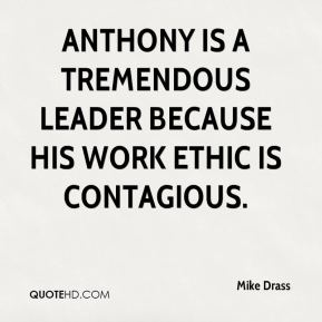 Mike Drass  - Anthony is a tremendous leader because his work ethic is contagious.