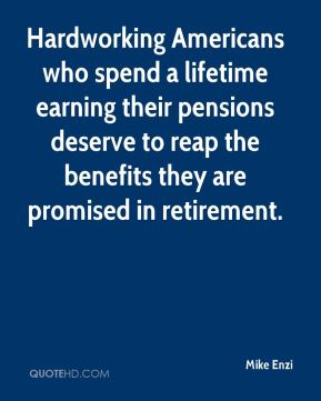Mike Enzi  - Hardworking Americans who spend a lifetime earning their pensions deserve to reap the benefits they are promised in retirement.