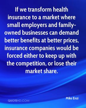 Mike Enzi  - If we transform health insurance to a market where small employers and family-owned businesses can demand better benefits at better prices, insurance companies would be forced either to keep up with the competition, or lose their market share.