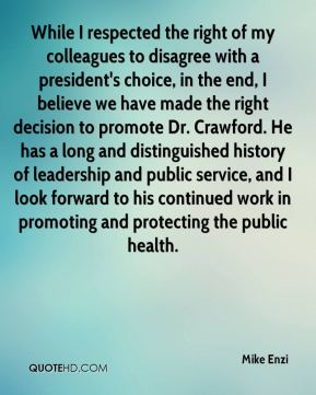 Mike Enzi  - While I respected the right of my colleagues to disagree with a president's choice, in the end, I believe we have made the right decision to promote Dr. Crawford. He has a long and distinguished history of leadership and public service, and I look forward to his continued work in promoting and protecting the public health.