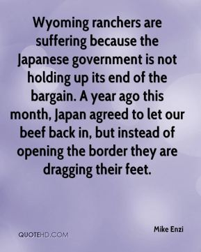 Mike Enzi  - Wyoming ranchers are suffering because the Japanese government is not holding up its end of the bargain. A year ago this month, Japan agreed to let our beef back in, but instead of opening the border they are dragging their feet.