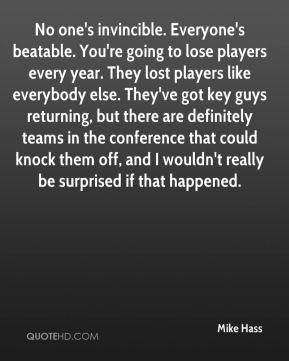 Mike Hass  - No one's invincible. Everyone's beatable. You're going to lose players every year. They lost players like everybody else. They've got key guys returning, but there are definitely teams in the conference that could knock them off, and I wouldn't really be surprised if that happened.