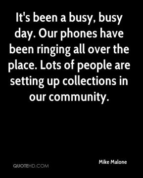 Mike Malone  - It's been a busy, busy day. Our phones have been ringing all over the place. Lots of people are setting up collections in our community.