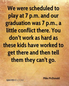 Mike McDonald  - We were scheduled to play at 7 p.m. and our graduation was 7 p.m., a little conflict there. You don't work as hard as these kids have worked to get there and then tell them they can't go.