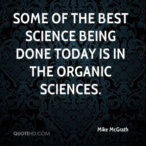 Some of the best science being done today is in the organic sciences.