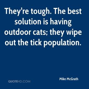Mike McGrath  - They're tough. The best solution is having outdoor cats; they wipe out the tick population.