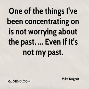 Mike Nugent  - One of the things I've been concentrating on is not worrying about the past, ... Even if it's not my past.