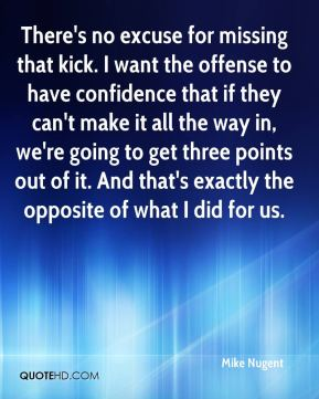 Mike Nugent  - There's no excuse for missing that kick. I want the offense to have confidence that if they can't make it all the way in, we're going to get three points out of it. And that's exactly the opposite of what I did for us.