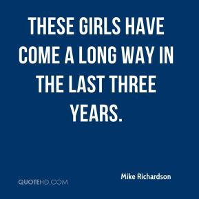 Mike Richardson  - These girls have come a long way in the last three years.