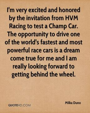 I'm very excited and honored by the invitation from HVM Racing to test a Champ Car. The opportunity to drive one of the world's fastest and most powerful race cars is a dream come true for me and I am really looking forward to getting behind the wheel.