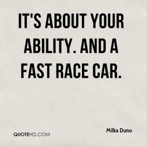Milka Duno  - It's about your ability. And a fast race car.