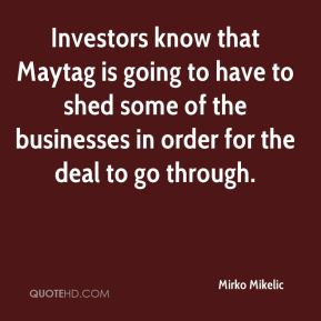 Mirko Mikelic  - Investors know that Maytag is going to have to shed some of the businesses in order for the deal to go through.