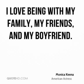 Monica Keena - I love being with my family, my friends, and my boyfriend.
