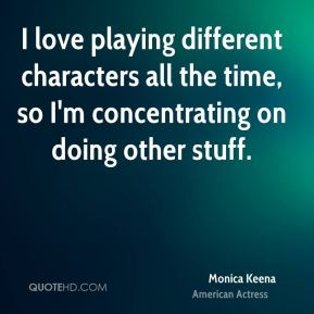 Monica Keena - I love playing different characters all the time, so I'm concentrating on doing other stuff.