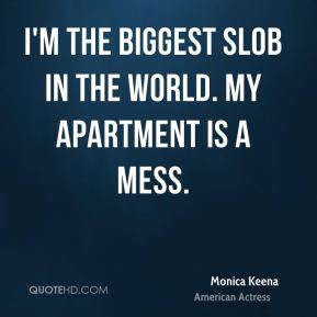 Monica Keena - I'm the biggest slob in the world. My apartment is a mess.
