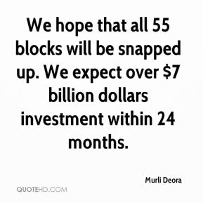 Murli Deora  - We hope that all 55 blocks will be snapped up. We expect over $7 billion dollars investment within 24 months.