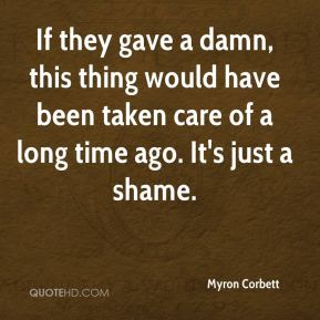 Myron Corbett  - If they gave a damn, this thing would have been taken care of a long time ago. It's just a shame.