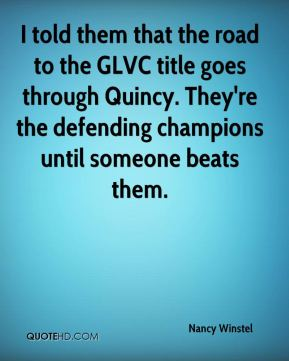 Nancy Winstel  - I told them that the road to the GLVC title goes through Quincy. They're the defending champions until someone beats them.