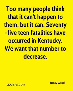 Nancy Wood  - Too many people think that it can't happen to them, but it can. Seventy-five teen fatalities have occurred in Kentucky. We want that number to decrease.