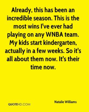 Already, this has been an incredible season. This is the most wins I've ever had playing on any WNBA team. My kids start kindergarten, actually in a few weeks. So it's all about them now. It's their time now.
