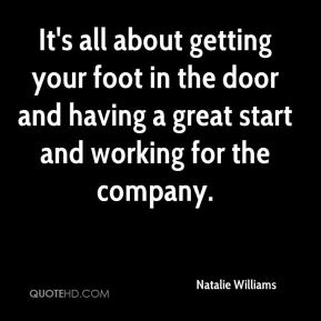 It's all about getting your foot in the door and having a great start and working for the company.