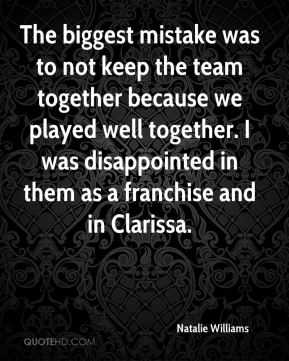 The biggest mistake was to not keep the team together because we played well together. I was disappointed in them as a franchise and in Clarissa.