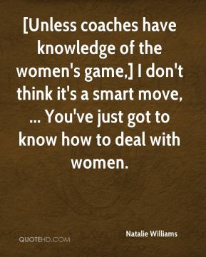 [Unless coaches have knowledge of the women's game,] I don't think it's a smart move, ... You've just got to know how to deal with women.