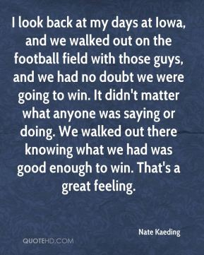 Nate Kaeding  - I look back at my days at Iowa, and we walked out on the football field with those guys, and we had no doubt we were going to win. It didn't matter what anyone was saying or doing. We walked out there knowing what we had was good enough to win. That's a great feeling.