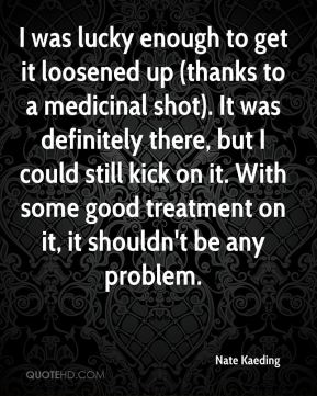 Nate Kaeding  - I was lucky enough to get it loosened up (thanks to a medicinal shot). It was definitely there, but I could still kick on it. With some good treatment on it, it shouldn't be any problem.