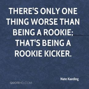 Nate Kaeding  - There's only one thing worse than being a rookie; that's being a rookie kicker.