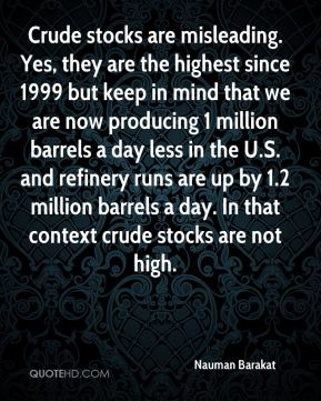 Crude stocks are misleading. Yes, they are the highest since 1999 but keep in mind that we are now producing 1 million barrels a day less in the U.S. and refinery runs are up by 1.2 million barrels a day. In that context crude stocks are not high.