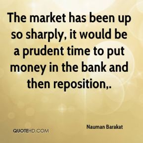 The market has been up so sharply, it would be a prudent time to put money in the bank and then reposition.