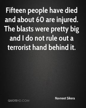 Navneet Sikera  - Fifteen people have died and about 60 are injured. The blasts were pretty big and I do not rule out a terrorist hand behind it.