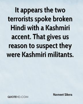 Navneet Sikera  - It appears the two terrorists spoke broken Hindi with a Kashmiri accent. That gives us reason to suspect they were Kashmiri militants.