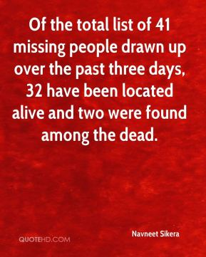 Navneet Sikera  - Of the total list of 41 missing people drawn up over the past three days, 32 have been located alive and two were found among the dead.