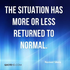 Navneet Sikera  - The situation has more or less returned to normal.