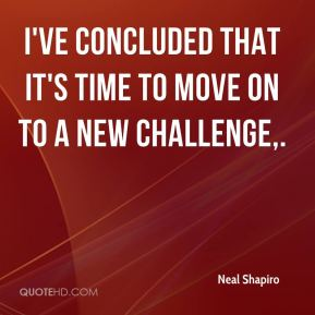 Neal Shapiro  - I've concluded that it's time to move on to a new challenge.