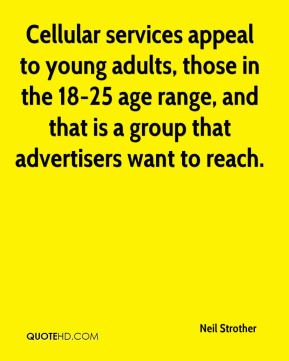 Neil Strother  - Cellular services appeal to young adults, those in the 18-25 age range, and that is a group that advertisers want to reach.