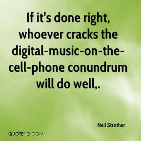 Neil Strother  - If it's done right, whoever cracks the digital-music-on-the-cell-phone conundrum will do well.