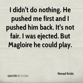 Nenad Krstic  - I didn't do nothing. He pushed me first and I pushed him back. It's not fair. I was ejected. But Magloire he could play.