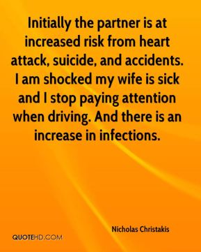 Initially the partner is at increased risk from heart attack, suicide, and accidents. I am shocked my wife is sick and I stop paying attention when driving. And there is an increase in infections.