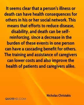 It seems clear that a person's illness or death can have health consequences for others in his or her social network. This means that efforts to reduce disease, disability, and death can be self-reinforcing, since a decrease in the burden of these events in one person can have a cascading benefit for others. The training and assistance of caregivers can lower costs and also improve the health of patients and caregivers alike.