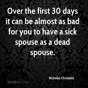 Over the first 30 days it can be almost as bad for you to have a sick spouse as a dead spouse.