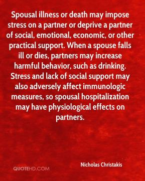 Spousal illness or death may impose stress on a partner or deprive a partner of social, emotional, economic, or other practical support. When a spouse falls ill or dies, partners may increase harmful behavior, such as drinking. Stress and lack of social support may also adversely affect immunologic measures, so spousal hospitalization may have physiological effects on partners.