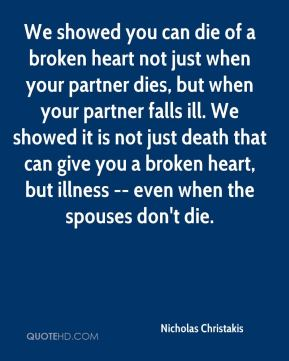 Nicholas Christakis  - We showed you can die of a broken heart not just when your partner dies, but when your partner falls ill. We showed it is not just death that can give you a broken heart, but illness -- even when the spouses don't die.