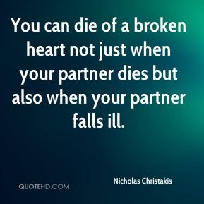 You can die of a broken heart not just when your partner dies but also when your partner falls ill.
