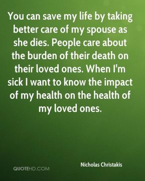 You can save my life by taking better care of my spouse as she dies. People care about the burden of their death on their loved ones. When I'm sick I want to know the impact of my health on the health of my loved ones.