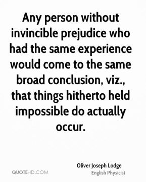 Oliver Joseph Lodge - Any person without invincible prejudice who had the same experience would come to the same broad conclusion, viz., that things hitherto held impossible do actually occur.