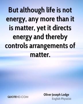 Oliver Joseph Lodge - But although life is not energy, any more than it is matter, yet it directs energy and thereby controls arrangements of matter.